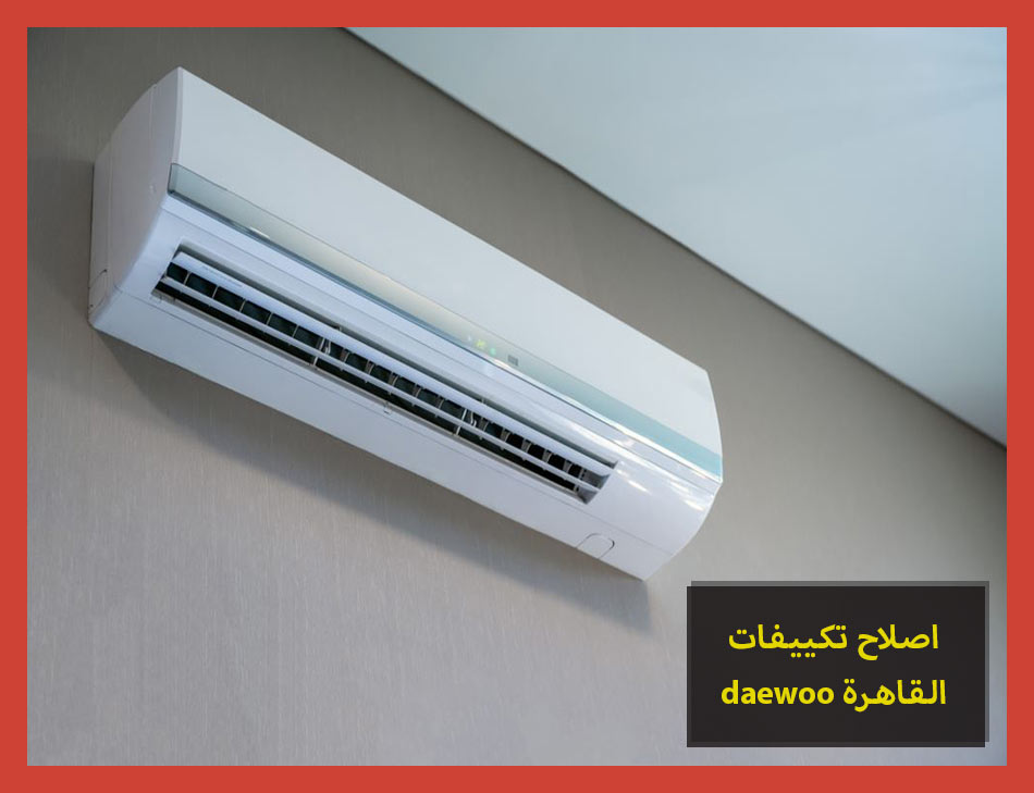 اصلاح تكييفات daewoo القاهرة | Daewoo Maintenance Center
